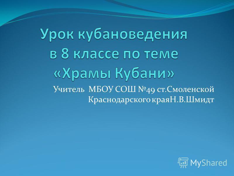 Учитель МБОУ СОШ 49 ст.Смоленской Краснодарского краяН.В.Шмидт