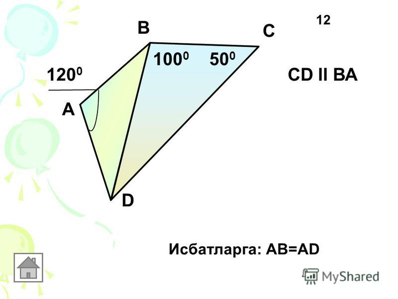 А В С D 50 0 100 0 120 0 CD ll ВА Исбатларга: АВ=AD 12