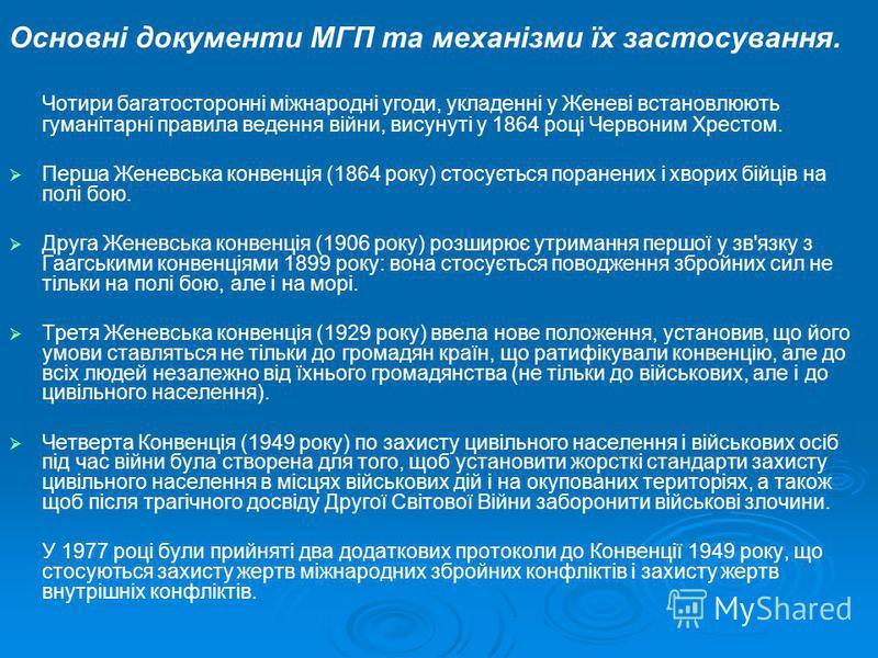 Основні документи МГП та механізми їх застосування. Чотири багатосторонні міжнародні угоди, укладенні у Женеві встановлюють гуманітарні правила ведення війни, висунуті у 1864 році Червоним Хрестом. Перша Женевська конвенція (1864 року) стосується пор