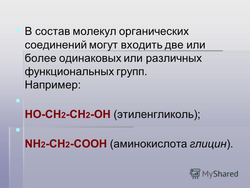 В состав молекул органических соединений могут входить две или более одинаковых или различных функциональных групп. Например: HO-CH 2 -CH 2 -OH (этиленгликоль); NH 2 -CH 2 -COOH (аминокислота глицин).