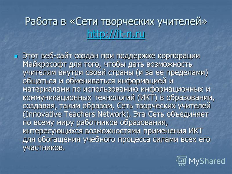 Работа в «Сети творческих учителей» http://it-n.ru http://it-n.ru Этот веб-сайт создан при поддержке корпорации Майкрософт для того, чтобы дать возможность учителям внутри своей страны (и за ее пределами) общаться и обмениваться информацией и материа