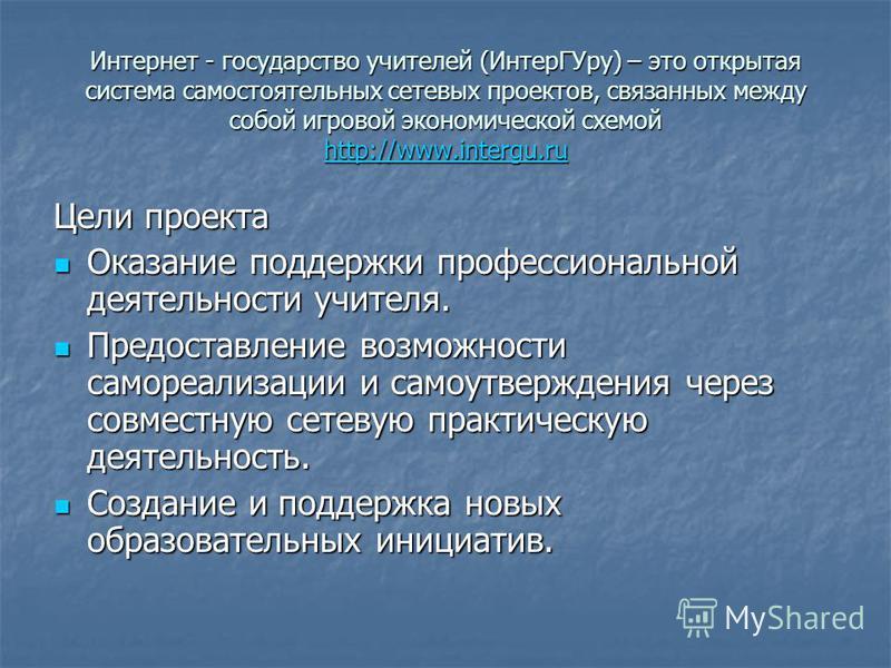 Интернет - государство учителей (Интер ГУру) – это открытая система самостоятельных сетевых проектов, связанных между собой игровой экономической схемой http://www.intergu.ru http://www.intergu.ru Цели проекта Оказание поддержки профессиональной деят