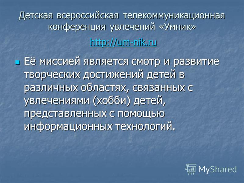 Детская всероссийская телекоммуникационная конференция увлечений «Умник» http://um-nik.ru http://um-nik.ru Её миссией является смотр и развитие творческих достижений детей в различных областях, связанных с увлечениями (хобби) детей, представленных c