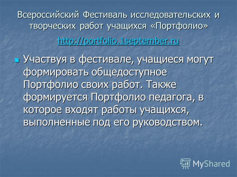 Всероссийский Фестиваль исследовательских и творческих работ учащихся «Портфолио» http://portfolio.1september.ru http://portfolio.1september.ru Участвуя в фестивале, учащиеся могут формировать общедоступное Портфолио своих работ. Также формируется По
