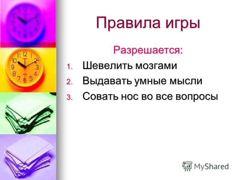 Правила игры Разрешается: 1. Шевелить мозгами 2. Выдавать умные мысли 3. Совать нос во все вопросы