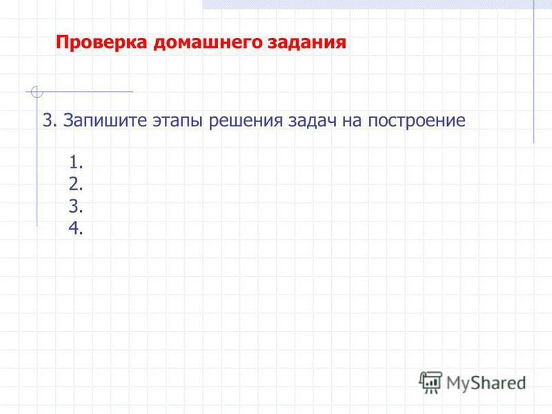 3. Запишите этапы решения задач на построение 1. 2. 3. 4. Проверка домашнего задания