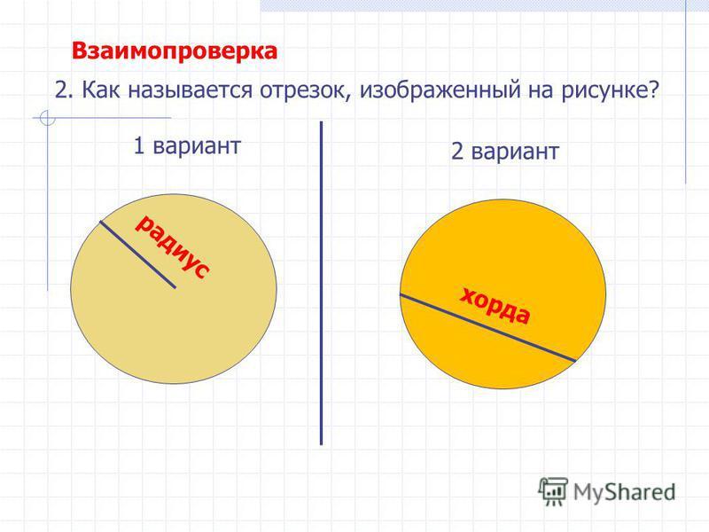 1 вариант 2 вариант 2. Как называется отрезок, изображенный на рисунке? радиус хорда Взаимопроверка