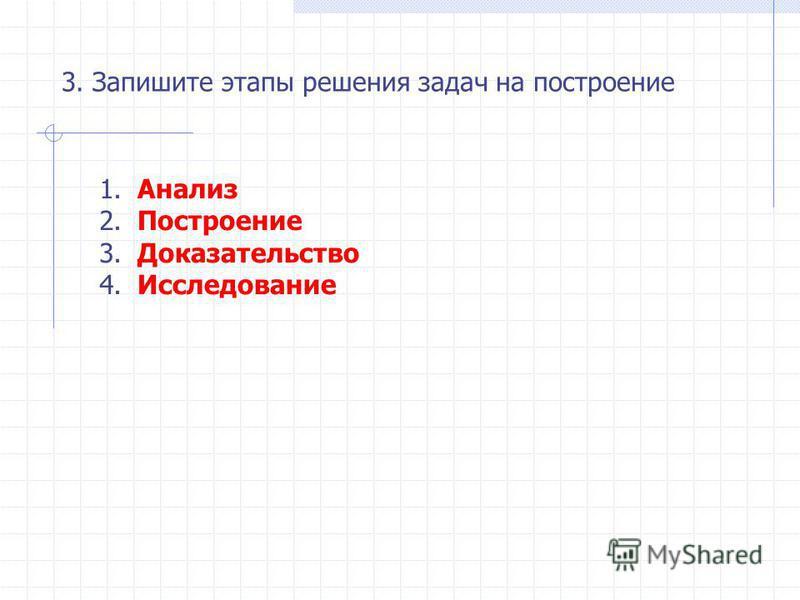 3. Запишите этапы решения задач на построение 1. 2. 3. 4. Анализ Построение Доказательство Исследование