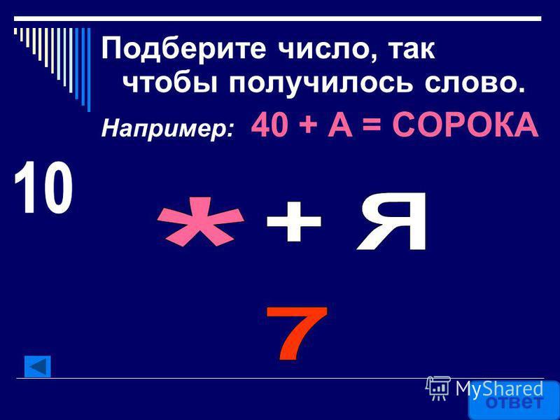Подберите число, так чтобы получилось слово. Например: 40 + А = СОРОКА ответ