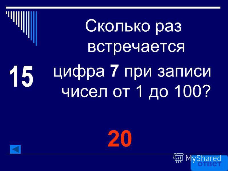20 Сколько раз встречается цифра 7 при записи чисел от 1 до 100? ответ