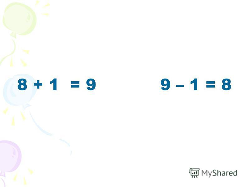 8 + 1 = 9 9 – 1 = 8