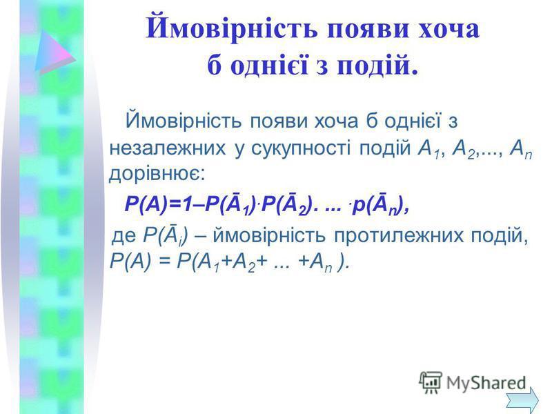 Ймовірність появи хоча б однієї з подій. Ймовірність появи хоча б однієї з незалежних у сукупності подій А 1, А 2,..., А n дорівнює: Р(А)=1–Р(Ā 1 ). Р(Ā 2 )..... р(Ā n ), де Р(Ā i ) – ймовірність протилежних подій, Р(А) = Р(А 1 +А 2 +... +А n ).