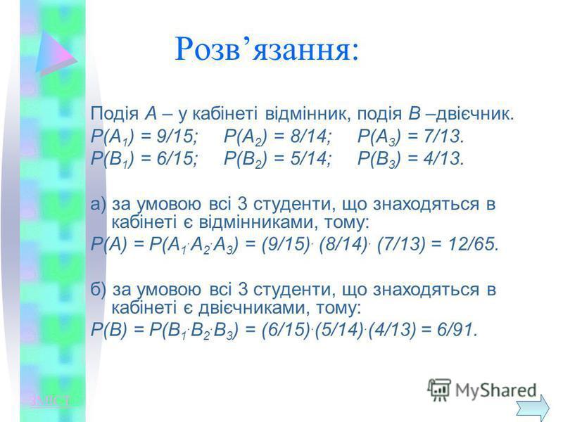 Розвязання: Подія А – у кабінеті відмінник, подія В –двієчник. Р(А 1 ) = 9/15; Р(А 2 ) = 8/14; Р(А 3 ) = 7/13. Р(В 1 ) = 6/15; Р(В 2 ) = 5/14; Р(В 3 ) = 4/13. а) за умовою всі 3 студенти, що знаходяться в кабінеті є відмінниками, тому: Р(А) = Р(А 1.