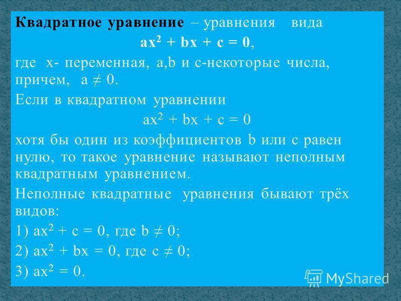 Квадратное уравнение – уравнения вида ax 2 + bx + c = 0, где х- переменная, а,b и с-некоторые числа, причем, а 0. Если в квадратном уравнении ах 2 + bx + c = 0 хотя бы один из коэффициентов b или с равен нулю, то такое уравнение называют неполным ква