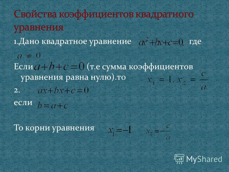 1. Дано квадратное уравнение где Если (т.е сумма коэффициентов уравнения равна нулю).то 2. если То корни уравнения