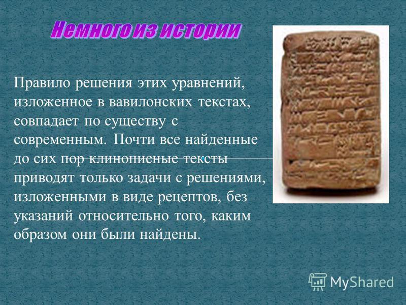 Правило решения этих уравнений, изложенное в вавилонских текстах, совпадает по существу с современным. Почти все найденные до сих пор клинописные тексты приводят только задачи с решениями, изложенными в виде рецептов, без указаний относительно того,