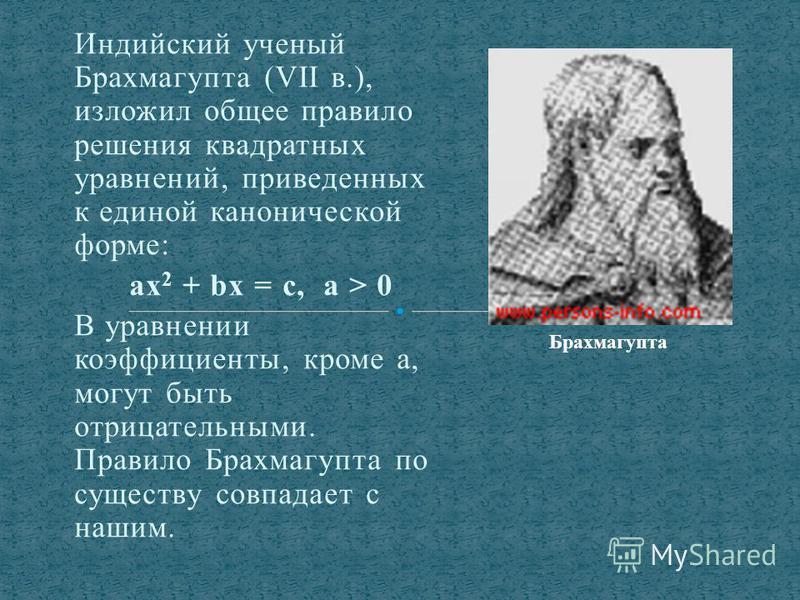 Индийский ученый Брахмагупта (VII в.), изложил общее правило решения квадратных уравнений, приведенных к единой канонической форме: ах 2 + bх = с, а > 0 В уравнении коэффициенты, кроме а, могут быть отрицательными. Правило Брахмагупта по существу сов