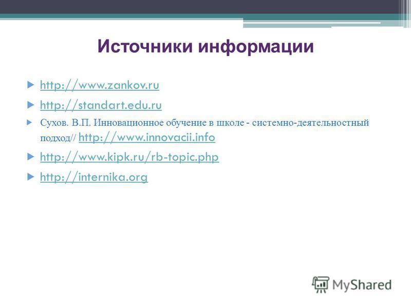 Источники информации http://www.zankov.ru http://standart.edu.ru Сухов. В.П. Инновационное обучение в школе - системно-деятельностный подход// http://www.innovacii.info http://www.innovacii.info http://www.kipk.ru/rb-topic.php http://internika.org