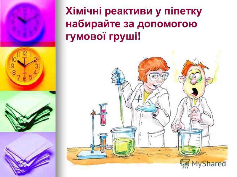 Хімічні реактиви у піпетку набирайте за допомогою гумової груші!