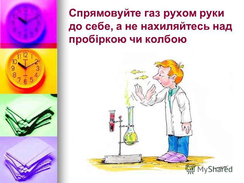 Спрямовуйте газ рухом руки до себе, а не нахиляйтесь над пробіркою чи колбою