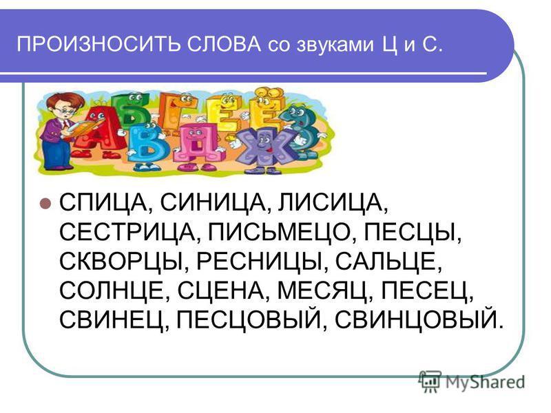 ПРОИЗНОСИТЬ СЛОВА со звуками Ц и С. СПИЦА, СИНИЦА, ЛИСИЦА, СЕСТРИЦА, ПИСЬМЕЦО, ПЕСЦЫ, СКВОРЦЫ, РЕСНИЦЫ, САЛЬЦЕ, СОЛНЦЕ, СЦЕНА, МЕСЯЦ, ПЕСЕЦ, СВИНЕЦ, ПЕСЦОВЫЙ, СВИНЦОВЫЙ.