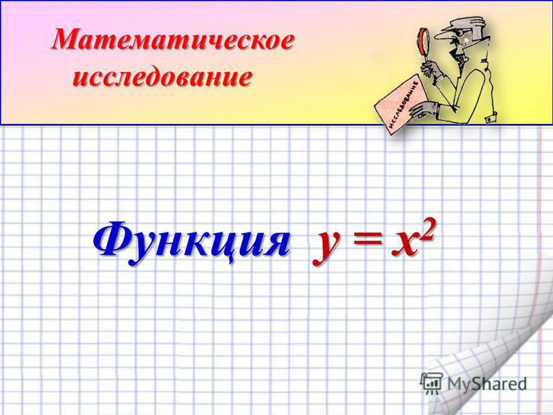 Функция y = x 2 Функция y = x 2 Математическое исследование