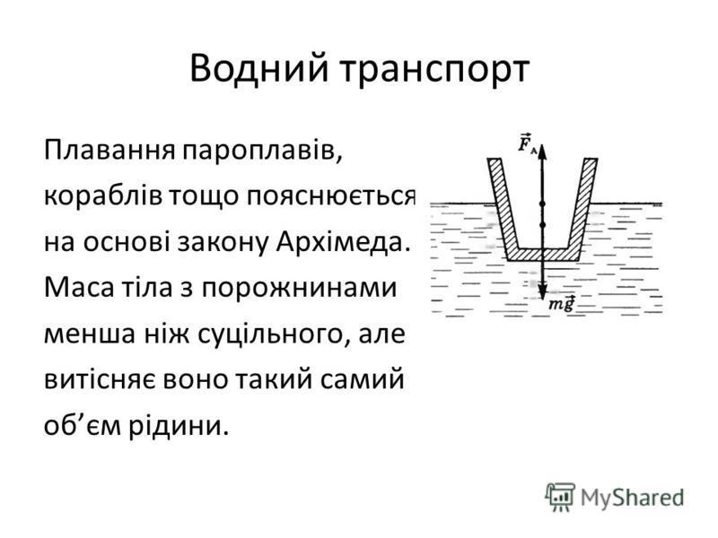 Водний транспорт Плавання пароплавів, кораблів тощо пояснюється на основі закону Архімеда. Маса тіла з порожнинами менша ніж суцільного, але витісняє воно такий самий обєм рідини.
