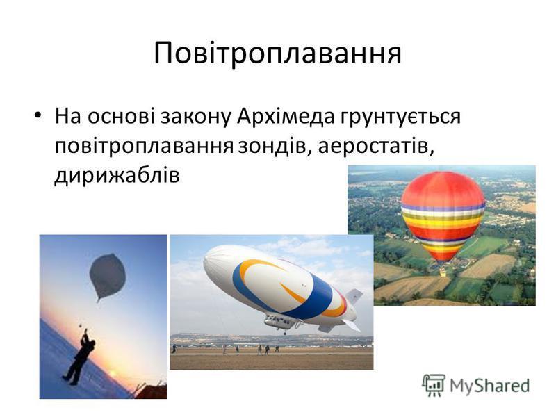 Повітроплавання На основі закону Архімеда грунтується повітроплавання зондів, аеростатів, дирижаблів