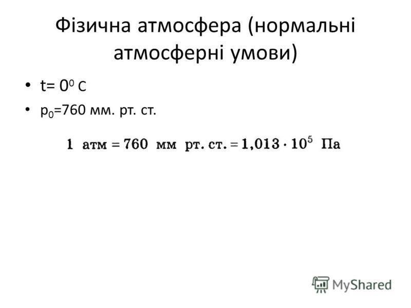 Фізична атмосфера (нормальні атмосферні умови) t= 0 0 C p 0 =760 мм. рт. ст.