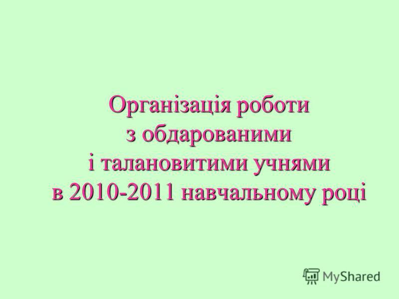 Організація роботи з обдарованими і талановитими учнями в 2010-2011 навчальному році