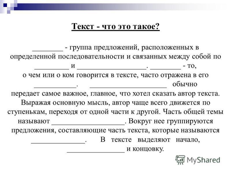 Текст - что это такое? ________ - группа предложений, расположенных в определенной последовательности и связанных между собой по _________ и __________________. ________ - то, о чем или о ком говорится в тексте, часто отражена в его ___________. ____
