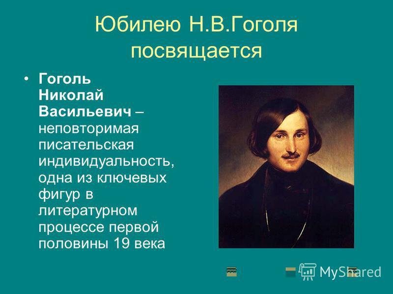 Юбилею Н.В.Гоголя посвящается Гоголь Николай Васильевич – неповторимая писательская индивидуальность, одна из ключевых фигур в литературном процессе первой половины 19 века