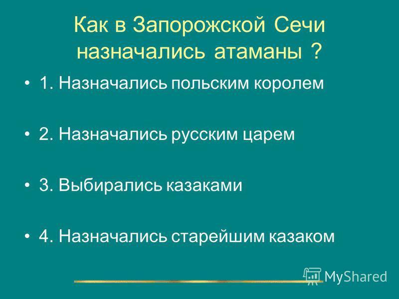 Как в Запорожской Сечи назначались атаманы ? 1. Назначались польским королем 2. Назначались русским царем 3. Выбирались казаками 4. Назначались старейшим казаком