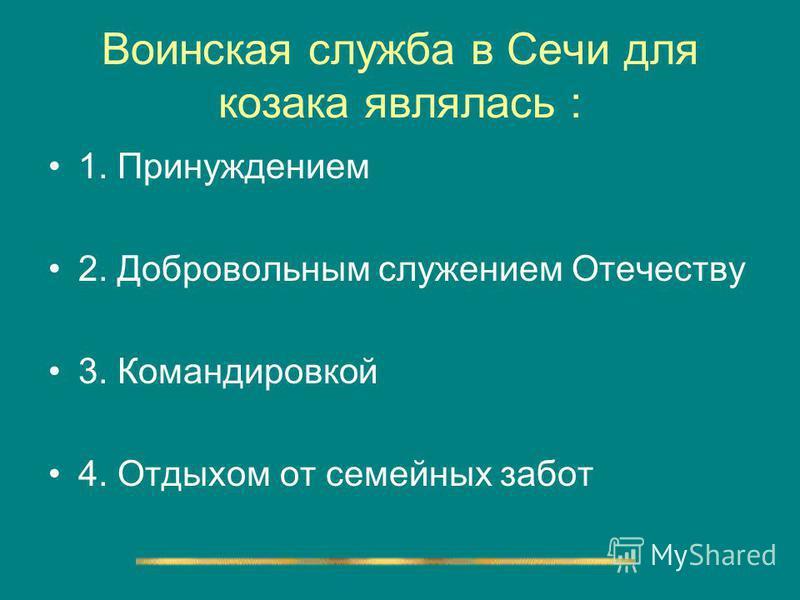 Воинская служба в Сечи для козака являлась : 1. Принуждением 2. Добровольным служением Отечеству 3. Командировкой 4. Отдыхом от семейных забот