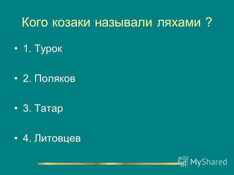 Кого козаки называли ляхами ? 1. Турок 2. Поляков 3. Татар 4. Литовцев