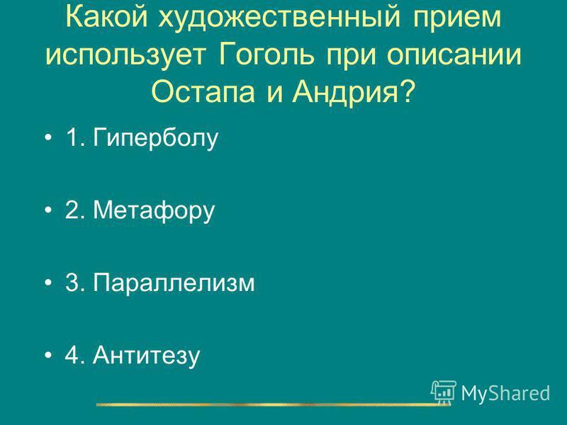Какой художественный прием использует Гоголь при описании Остапа и Андрия? 1. Гиперболу 2. Метафору 3. Параллелизм 4. Антитезу