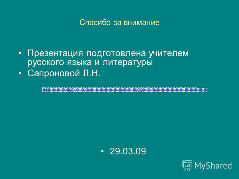 Спасибо за внимание Презентация подготовлена учителем русского языка и литературы Сапроновой Л.Н. 29.03.09
