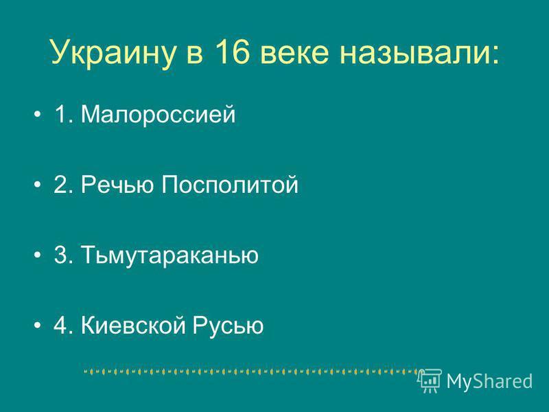 Украину в 16 веке называли: 1. Малороссией 2. Речью Посполитой 3. Тьмутараканью 4. Киевской Русью