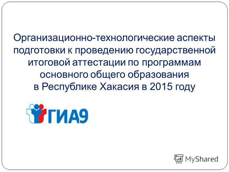 Организационно-технологические аспекты подготовки к проведению государственной итоговой аттестации по программам основного общего образования в Республике Хакасия в 2015 году