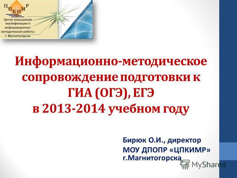 Информационно-методическое сопровождение подготовки к ГИА (ОГЭ), ЕГЭ в 2013-2014 учебном году Бирюк О.И., директор МОУ ДПОПР «ЦПКИМР» г.Магнитогорска