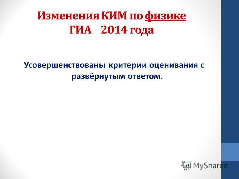 Изменения КИМ по физике ГИА 2014 года Усовершенствованы критерии оценивания с развёрнутым ответом.