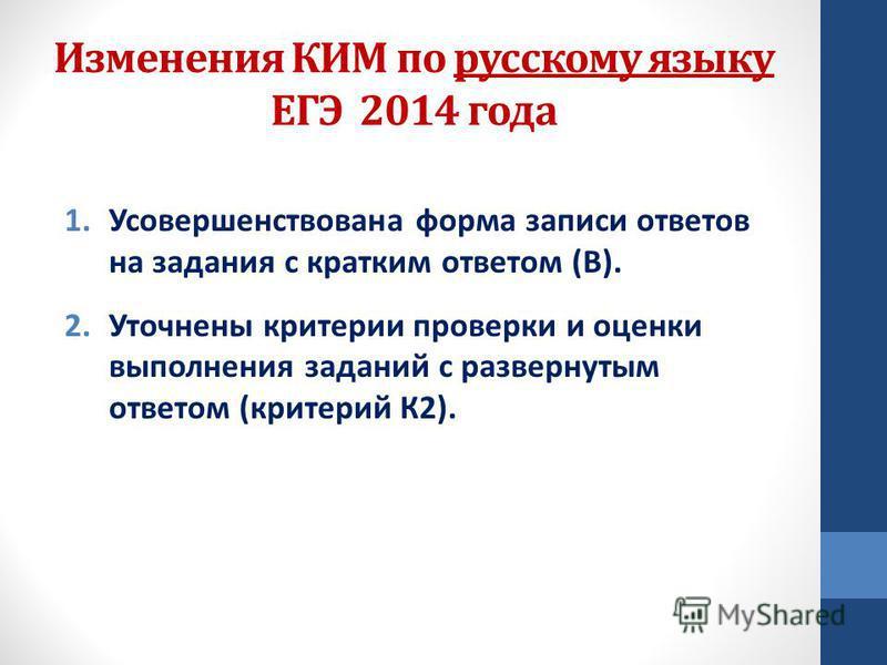 Изменения КИМ по русскому языку ЕГЭ 2014 года 1. Усовершенствована форма записи ответов на задания с кратким ответом (В). 2. Уточнены критерии проверки и оценки выполнения заданий с развернутым ответом (критерий К2).