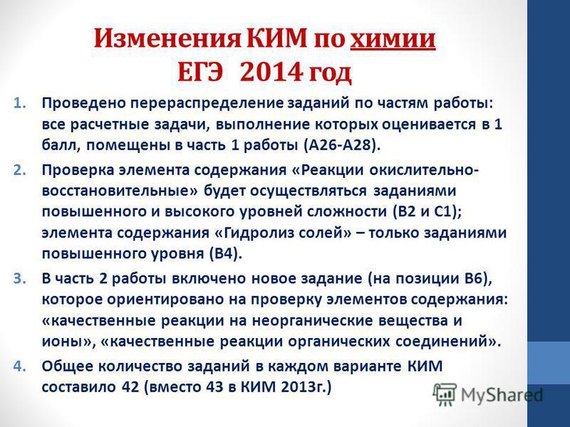 Изменения КИМ по химии ЕГЭ 2014 год 1. Проведено перераспределение заданий по частям работы: все расчетные задачи, выполнение которых оценивается в 1 балл, помещены в часть 1 работы (А26-А28). 2. Проверка элемента содержания «Реакции окислительно- во