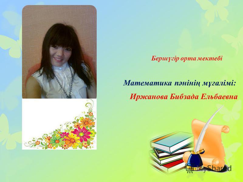 Бершүгір орта мектебі Математика пәнінің мұғалімі: Иржанова Бибзада Ельбаевна