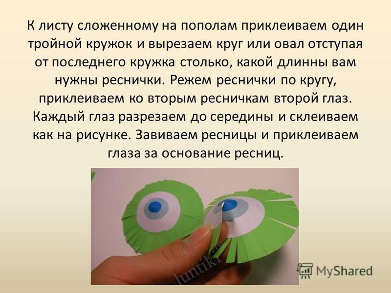 К листу сложенному на пополам приклеиваем один тройной кружок и вырезаем круг или овал отступая от последнего кружка столько, какой длинны вам нужны реснички. Режем реснички по кругу, приклеиваем ко вторым ресничкам второй глаз. Каждый глаз разрезаем
