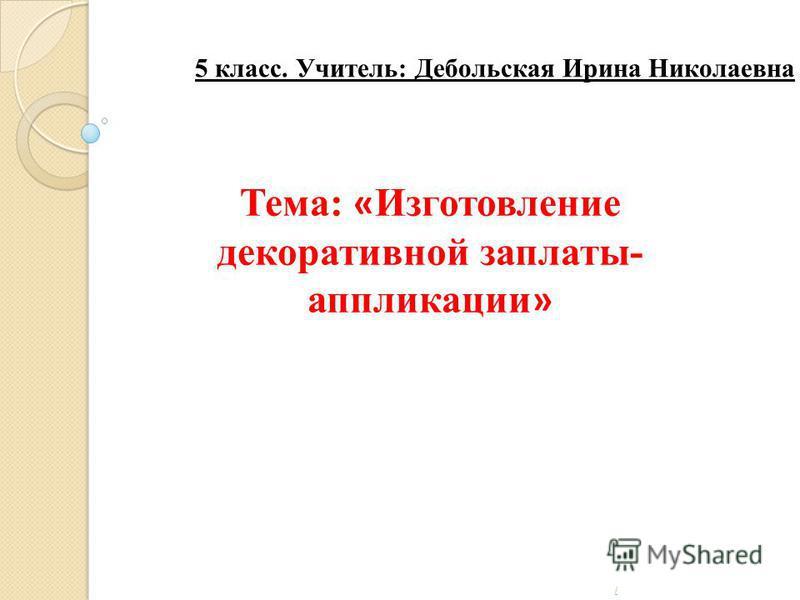 / 5 класс. Учитель: Дебольская Ирина Николаевна Тема: « Изготовление декоративной заплаты- аппликации »