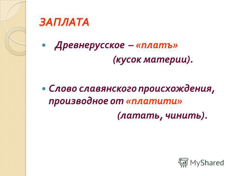 ЗАПЛАТА Древнерусское – « платъ » ( кусок материи ). Слово славянского происхождения, производное от « платите » ( латать, чинить ).