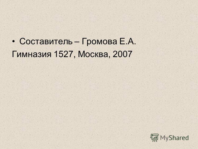 Составитель – Громова Е.А. Гимназия 1527, Москва, 2007