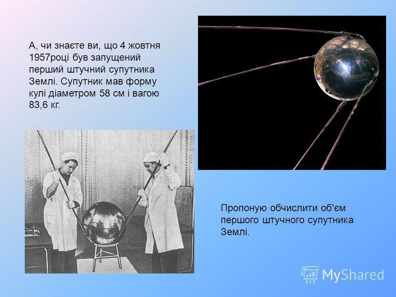 А, чи знаєте ви, що 4 жовтня 1957році був запущений перший штучний супутника Землі. Супутник мав форму кулі діаметром 58 см і вагою 83,6 кг. Пропоную обчислити об'єм першого штучного супутника Землі.