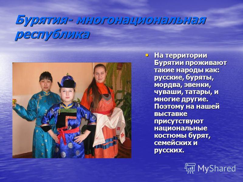 Бурятия- многонациональная республика На территории Бурятии проживают такие народы как: русские, буряты, мордва, эвенки, чуваши, татары, и многие другие. Поэтому на нашей выставке присутствуют национальные костюмы бурят, семейских и русских. На терри